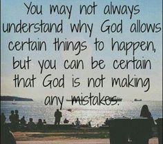 You may not understand why God allows certain things to happen but you can be certain that God is not making any mistakes.