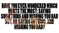Have you ever wondered which hurts the most: Saying something and wishing you had not, or saying nothing, and wishing you had?