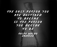 """The Only Person You Are Destined To Become Is The Person You Decide To Be"" - Ralph Waldo Emerson"