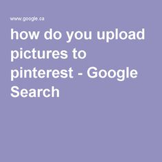 how do you upload pictures to pinterest - Google Search