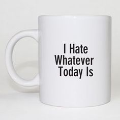 I Hate Whatever Today Is. Coffee Mug