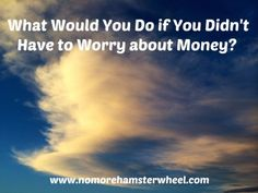 What Would You Do if You Didn't Have to Worry about Money? http://www.nomorehamsterwheel.com/didnt-worry-money/