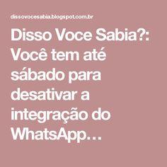 Disso Voce Sabia?: Você tem até sábado para desativar a integração do WhatsApp…