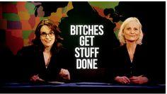 """Bitches get stuff done."" - Tina Fey & Amy Poehler"
