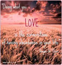 Doing what you love is the cornerstone of having abundance in your life ~Wayne Dyer