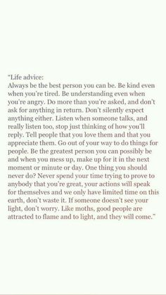 life advice: always be the best person you can be. be kind even when you're tired. be understanding even when you're angry. Motivacional Quotes, Mood Quotes, True Quotes, Positive Quotes, Best Quotes, Reminder Quotes, Poetry Quotes, Pretty Words, Cool Words