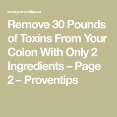 Remove 30 Pounds of Toxins From Your Colon With Only 2 Ingredients – Page 2 – Proventips