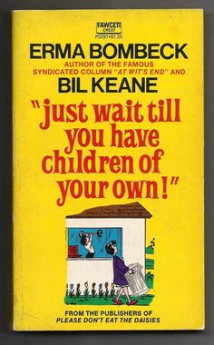 HAVE this book.   Vintage 1972 Just Wait Till You Have Children Of Your Own Bombeck Paperback Book