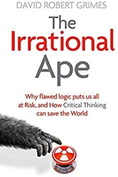 The Irrational Ape: Why Flawed Logic Puts us all at Risk and How Critical Thinking Can Save the World: Grimes, David Robert: 9781471178252: Amazon.com: Books