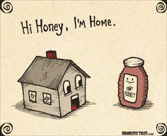 Honeyyyy, I'm hoooome!