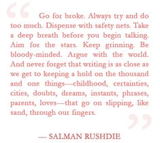 Salman Rushdie on going for broke and writing. Writer Quotes, Artist Quotes, Me Quotes, Writing A Book, Writing Tips, Writing Prompts, Cool Words, Wise Words, Salman Rushdie