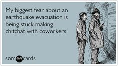 My biggest fear about an earthquake evacuation is being stuck making chitchat with coworkers.