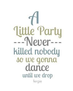 Fergie A little party never killed nobody Great by gbloomstudio, $15.00