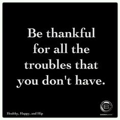 I am. Things could always be worst so be thankful for the good, bad, and all in between...