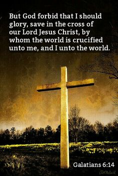 """But God forbid that I should glory, save in the cross of our Lord Jesus Christ…"