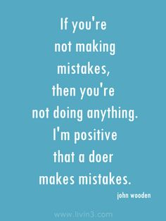 If you're not making mistakes, then you're not doing anything. I'm positive that a doer makes mistakes - john wooden positive words to live by