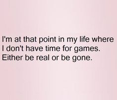 I'm at that point in my life where I don't have time for games. Either be real or be gone. #neededtobesaid #quotes