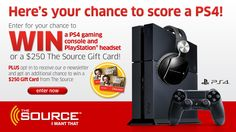 You should enter Win a PS4 Gaming Console and PlayStation® Headset or a $250 The Source Gift Card!. There are great prizes and I think one of us could win!