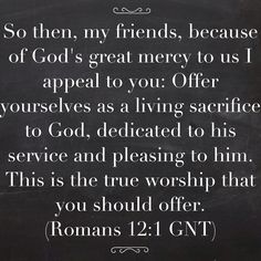 So then, my friends, because of God's great mercy to us I appeal to you: Offer yourselves as a living sacrifice to God, dedicated to his service and pleasing to him. This is the true worship that you should offer. (Romans 12:1