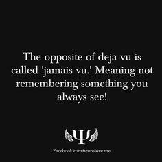 The opposite of deja vu is called 'jamais vu.' Meaning not remembering something you always see!