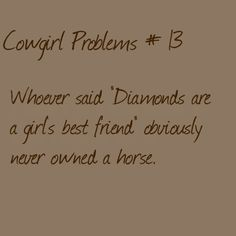 """Cowgirl Problems # 13"" ..THANK U! isnt that the truth!?!!!! who needs diamonds, when you have horses?!?!?!? <3"