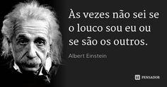 Às vezes não sei se o louco sou eu ou se são os outros. — Albert Einstein