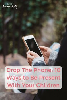 Drop The Phone: 10 Ways to Be Present With Your Children