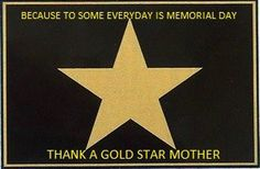 Because to some, everyday is Memorial Day....  May God Bless Gold Star Mothers and their families.
