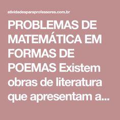 PROBLEMAS DE MATEMÁTICA EM FORMAS DE POEMAS Existem obras de literatura que apresentam a Matemática por meio de histórias ou poemas, de forma divertida e contextualizada. Trabalhar com textos problemas...