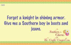 Forget a knight in shining armor. Give me a Southern boy in boots and jeans. Southern Charms