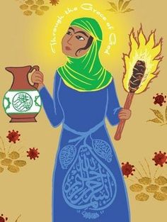 I carry a torch in one hand and a bucket of water in the other: With these things I am going to set fire to Heaven, and put out the flames in Hell, so that voyagers to God can rip the veils and see the real goal - Rabia Basri, Doorkeeper of the Heart, Versions of Rabi'a. Vermont: Threshold Books, 1988.
