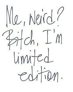 """Me weird? I'm limited edition."" - Unknown #quotes"