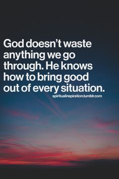 God doesn't waste anything we go through. He knows how to bring good out of every situation.