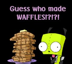"Gir Waffles. ""Why is there bacon in the soap!?"" ""I made it myself!"""