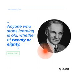 """""""Anyone who stops learning is old, whether at twenty or eighty."""