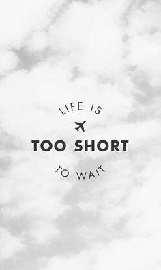 """""""La vida es demaciado corta para esperar"""""""