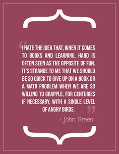 I hate the idea that, when it comes to books and learning, hard is often seen as the opposite of fun. It's strange to me that we should be so quick to give up on a book or a math problem when we are so willing to grapple, for centuries, if necessary, with a single level of angry birds. (John Green)