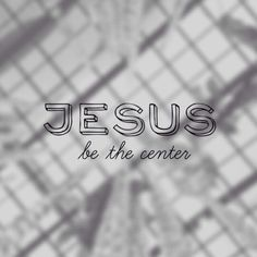 Jesus be the Center of My Life! <3