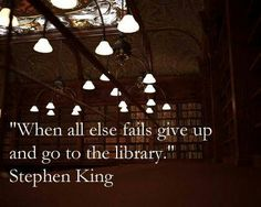 When all else fails, give up and go to the library. -Stephen King I'm feeling like this in my life right now.but I also have library debt. I Love Books, Good Books, Books To Read, Author Quotes, Book Quotes, Book Sayings, True Quotes, Stephen King Quotes, Beau Message