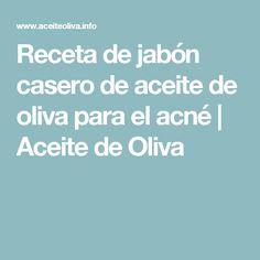 Receta de jabón casero de aceite de oliva para el acné | Aceite de Oliva