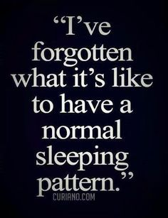 ....completely, totally. Some nights I can't sleep and I'm up until 4am. Others I'm so exhausted the lights are out by 9:30pm. I just wish I was normal.