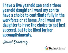 I have a five year-old son and a three year-old daughter. I want my son to have a choice to contribute fully in the workforce or at home. And I want my daughter to have the choice to not just succeed, but to be liked for her accomplishments. / Sheryl Sandberg