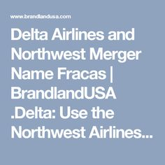 """Delta Airlines and Northwest Merger Name Fracas   BrandlandUSA   .Delta: Use the Northwest Airlines Brand Or Lose It August 11th, 2009 . COMMENT IN ARTICLE """" being a bully isn't the only stupid thing DL has done""""!"""
