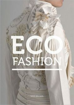 """Eco Fashion"" by Sass Brown; This book looks at one of the strongest trends in fashion, towards the production of desirable and well-designedapparel and accessories with a conscience. Eco Fashion shows the range of sustainable and ethical products available around the globe and explains the stories behind them, as well as showing how and where they make a difference."