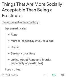 If you don't belive this is true, see what happens when someone jokes about rape or murder or brags about rape vs what would likely happen if you were to say you were a prostitute
