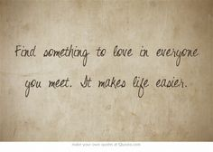 Find something to love in everyone you meet. It makes life easier.