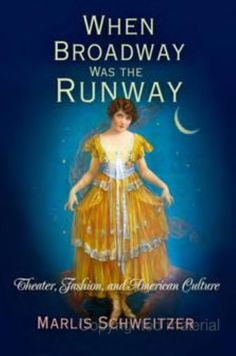 When Broadway Was the Runway: Theater, Fashion, and American Culture - Marlis Schweitzer **