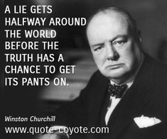 Winston Churchill quotes - A lie gets halfway around the world before the truth has a chance to get its pants on.