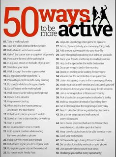 Be active - 50 ways to be more active. Do a little each day, your body will thank you for it.