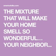 THE MIXTURE THAT WILL MAKE YOUR HOME SMELL SO WONDERFUL… YOUR NEIGHBORS WILL ENVY YOU - American People